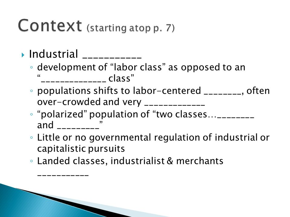  Industrial ___________ ◦ development of labor class as opposed to an ______________ class ◦ populations shifts to labor-centered ________, often over-crowded and very _____________ ◦ polarized population of two classes…________ and _________ ◦ Little or no governmental regulation of industrial or capitalistic pursuits ◦ Landed classes, industrialist & merchants ___________
