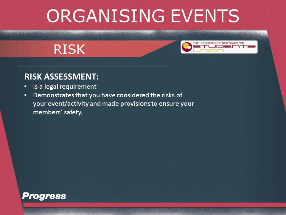 ORGANISING EVENTS RISK RISK ASSESSMENT: Is a legal requirement Demonstrates that you have considered the risks of your event/activity and made provisions to ensure your members' safety.