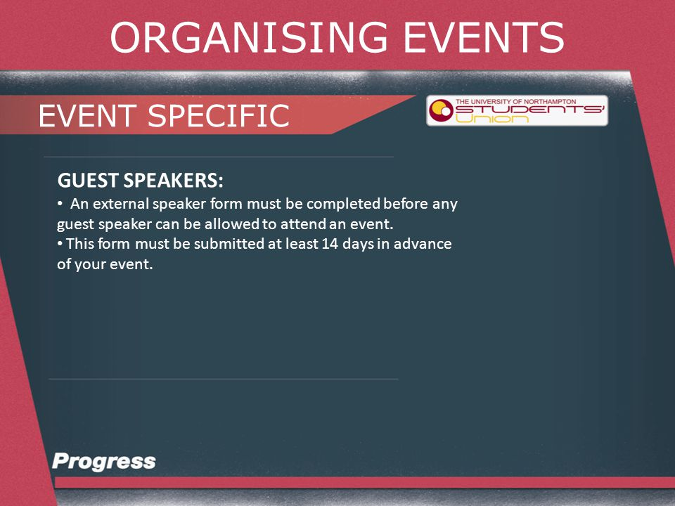 ORGANISING EVENTS EVENT SPECIFIC GUEST SPEAKERS: An external speaker form must be completed before any guest speaker can be allowed to attend an event.