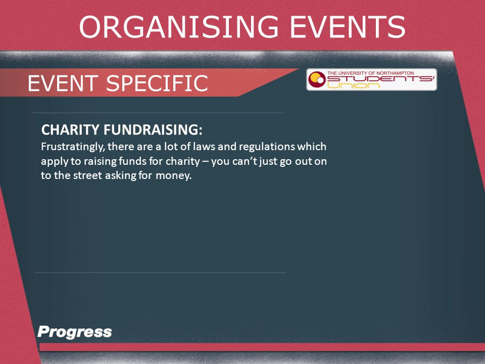 ORGANISING EVENTS EVENT SPECIFIC CHARITY FUNDRAISING: Frustratingly, there are a lot of laws and regulations which apply to raising funds for charity – you can't just go out on to the street asking for money.