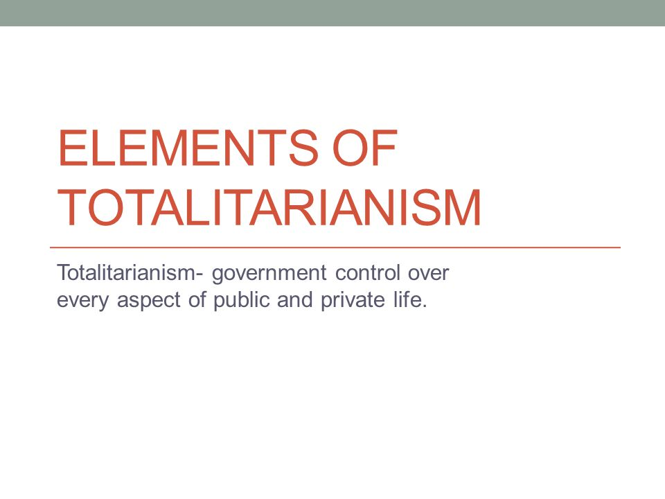 ELEMENTS OF TOTALITARIANISM Totalitarianism- government control over every aspect of public and private life.