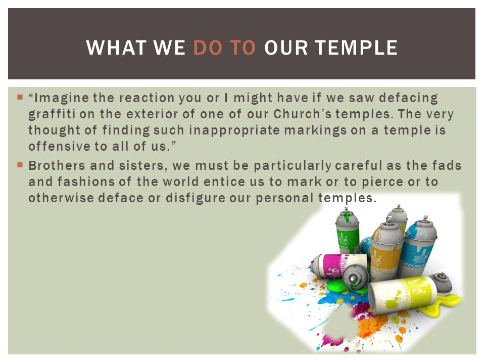  Imagine the reaction you or I might have if we saw defacing graffiti on the exterior of one of our Church's temples.