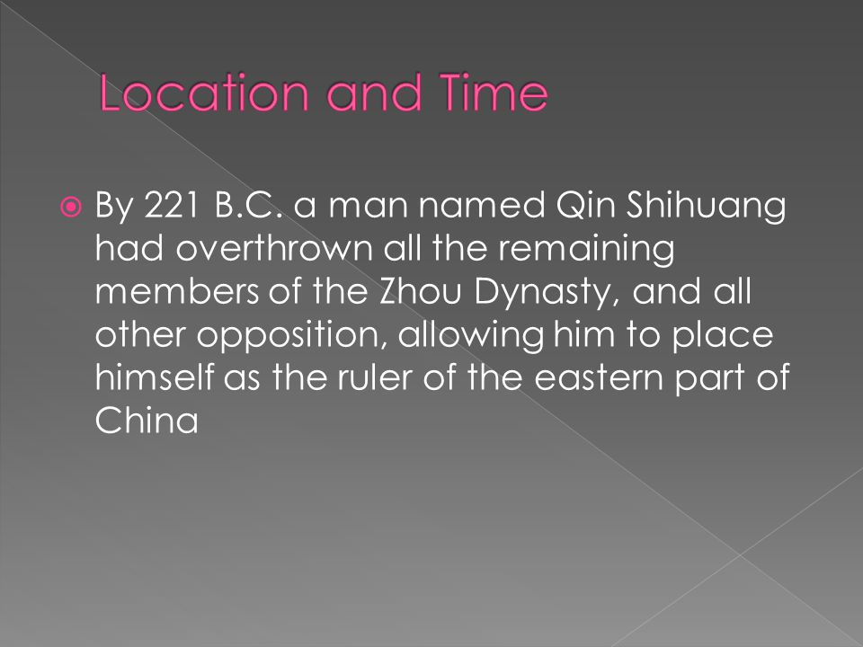  By 221 B.C. a man named Qin Shihuang had overthrown all the remaining members of the Zhou Dynasty, and all other opposition, allowing him to place h
