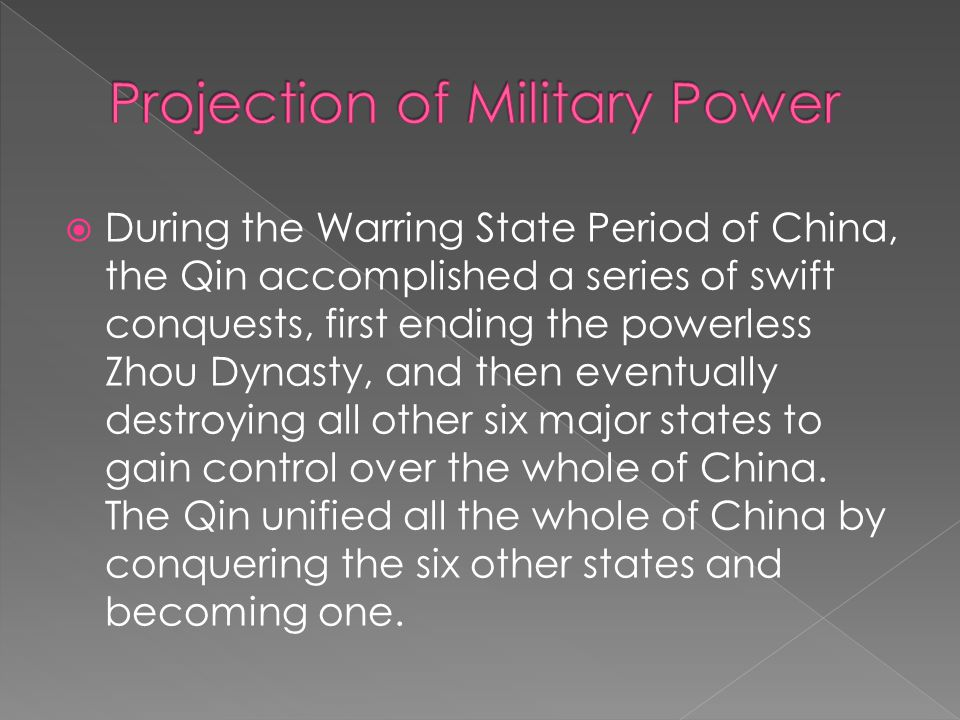  During the Warring State Period of China, the Qin accomplished a series of swift conquests, first ending the powerless Zhou Dynasty, and then eventually destroying all other six major states to gain control over the whole of China.