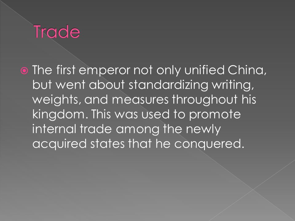  The first emperor not only unified China, but went about standardizing writing, weights, and measures throughout his kingdom.