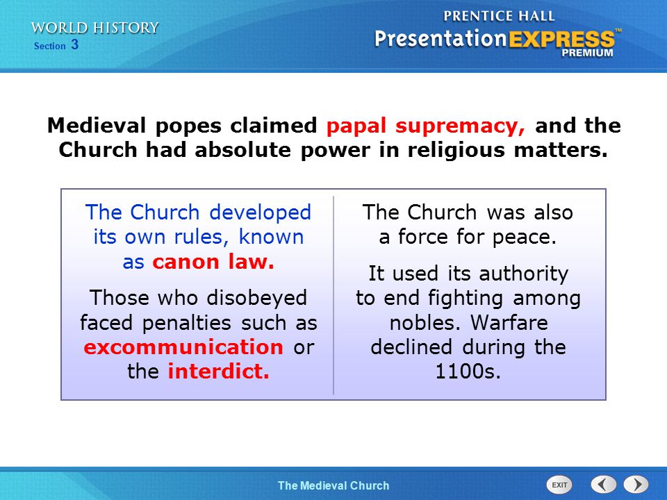 Section 3 The Medieval Church Medieval popes claimed papal supremacy, and the Church had absolute power in religious matters. The Church developed its