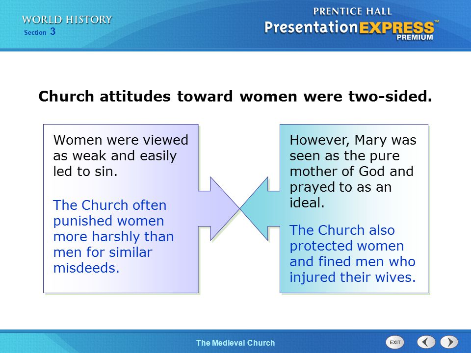 Section 3 The Medieval Church Church attitudes toward women were two-sided. However, Mary was seen as the pure mother of God and prayed to as an ideal