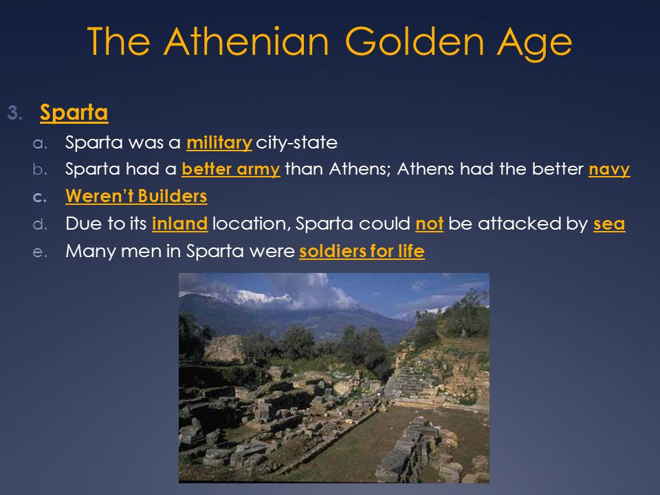 The Athenian Golden Age 3. Sparta a. Sparta was a military city-state b. Sparta had a better army than Athens; Athens had the better navy c. Weren't B