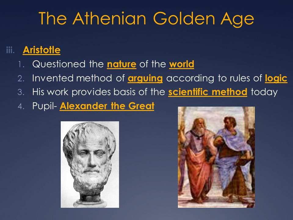 The Athenian Golden Age iii. Aristotle 1. Questioned the nature of the world 2. Invented method of arguing according to rules of logic 3. His work pro