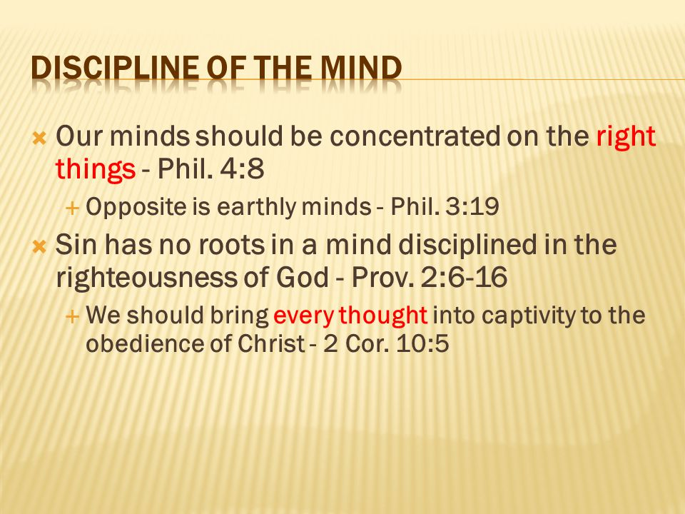  Our minds should be concentrated on the right things - Phil. 4:8  Opposite is earthly minds - Phil. 3:19  Sin has no roots in a mind disciplined i