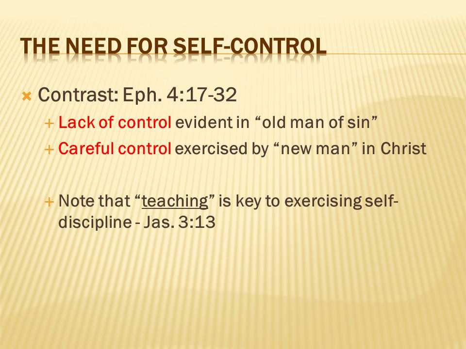 " Contrast: Eph. 4:17-32  Lack of control evident in ""old man of sin""  Careful control exercised by ""new man"" in Christ  Note that ""teaching"" is ke"