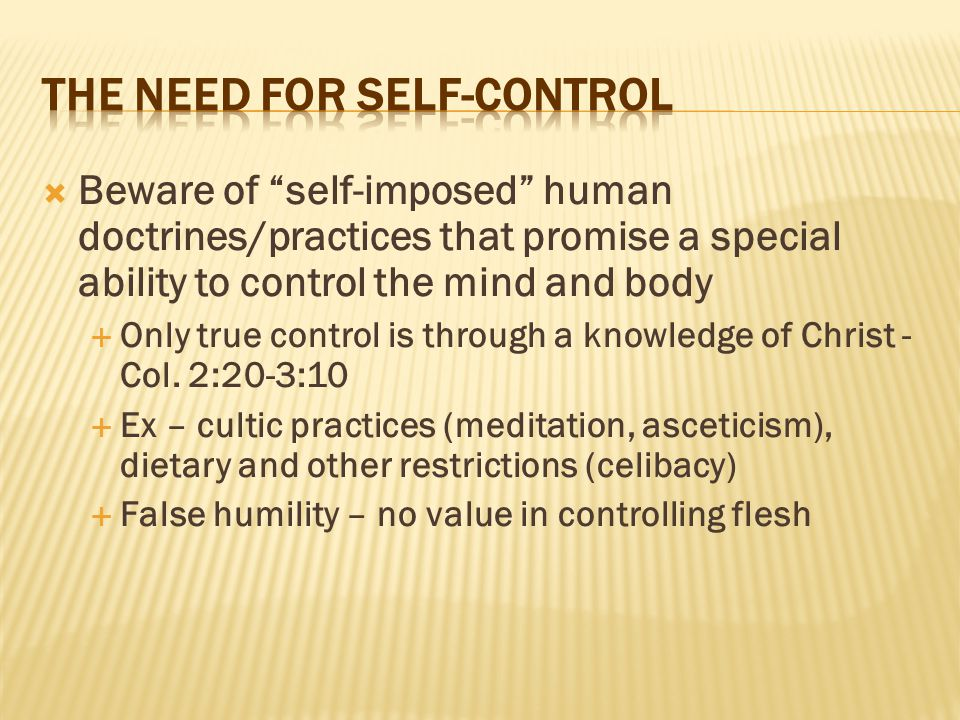 " Beware of ""self-imposed"" human doctrines/practices that promise a special ability to control the mind and body  Only true control is through a know"