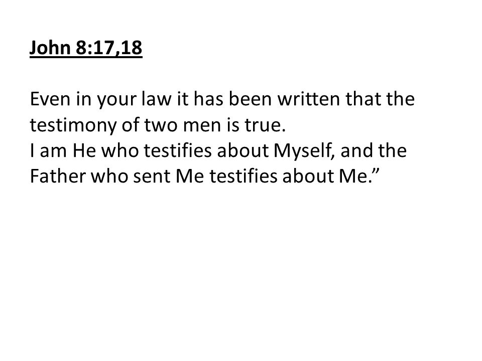 John 8:17,18 Even in your law it has been written that the testimony of two men is true.