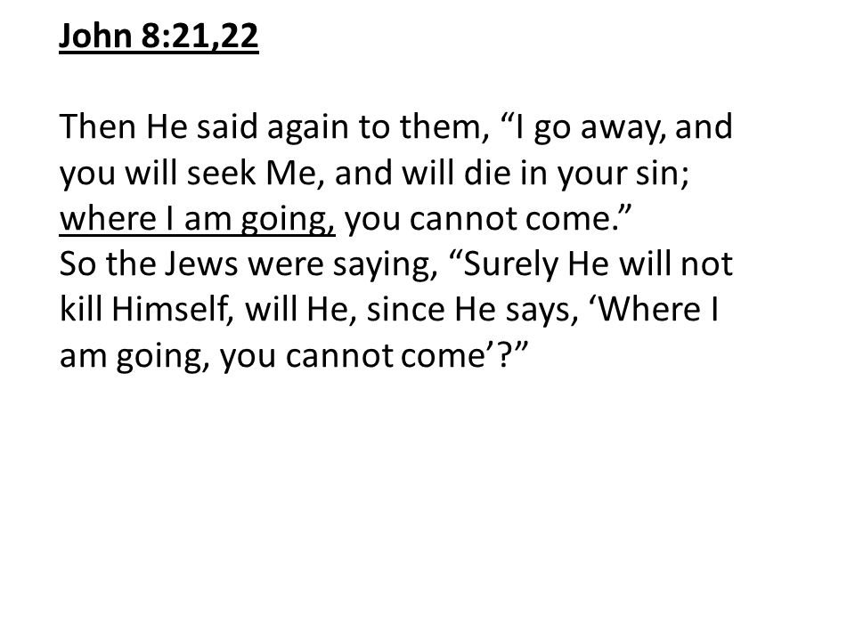 John 8:21,22 Then He said again to them, I go away, and you will seek Me, and will die in your sin; where I am going, you cannot come. So the Jews were saying, Surely He will not kill Himself, will He, since He says, 'Where I am going, you cannot come'?