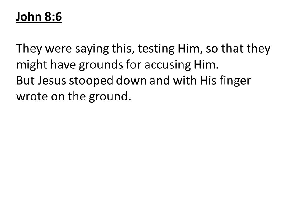 John 8:6 They were saying this, testing Him, so that they might have grounds for accusing Him.