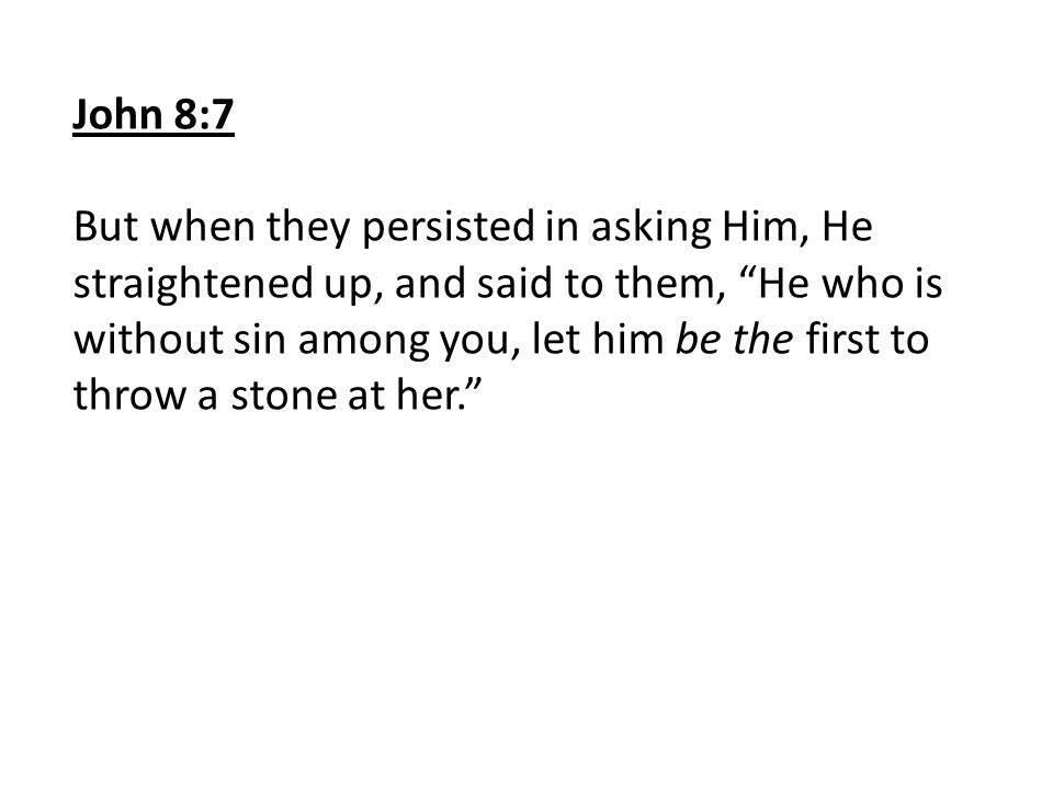 John 8:7 But when they persisted in asking Him, He straightened up, and said to them, He who is without sin among you, let him be the first to throw a stone at her.