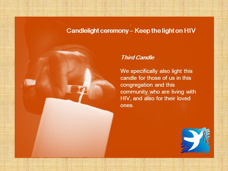Third Candle We specifically also light this candle for those of us in this congregation and this community who are living with HIV, and also for their loved ones.