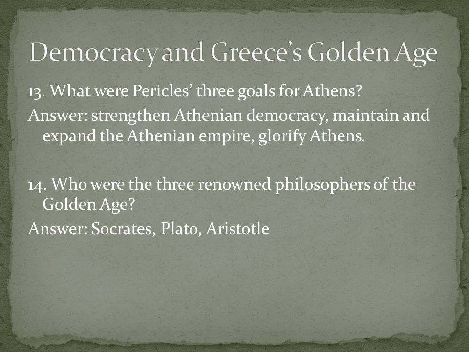 13. What were Pericles' three goals for Athens? Answer: strengthen Athenian democracy, maintain and expand the Athenian empire, glorify Athens. 14. Wh