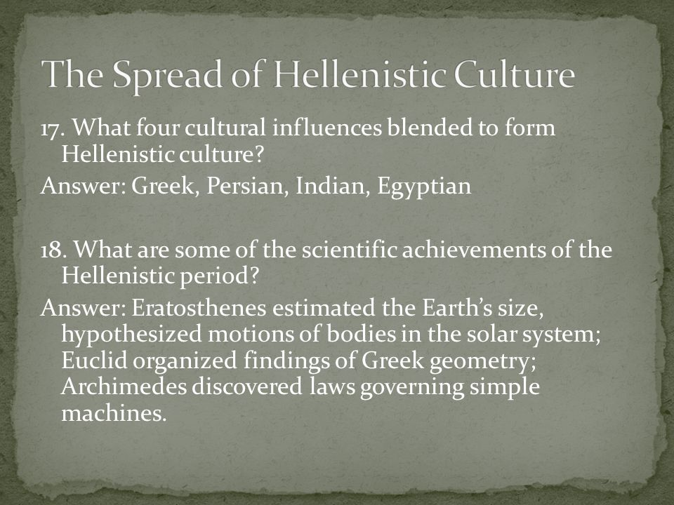 17. What four cultural influences blended to form Hellenistic culture? Answer: Greek, Persian, Indian, Egyptian 18. What are some of the scientific ac