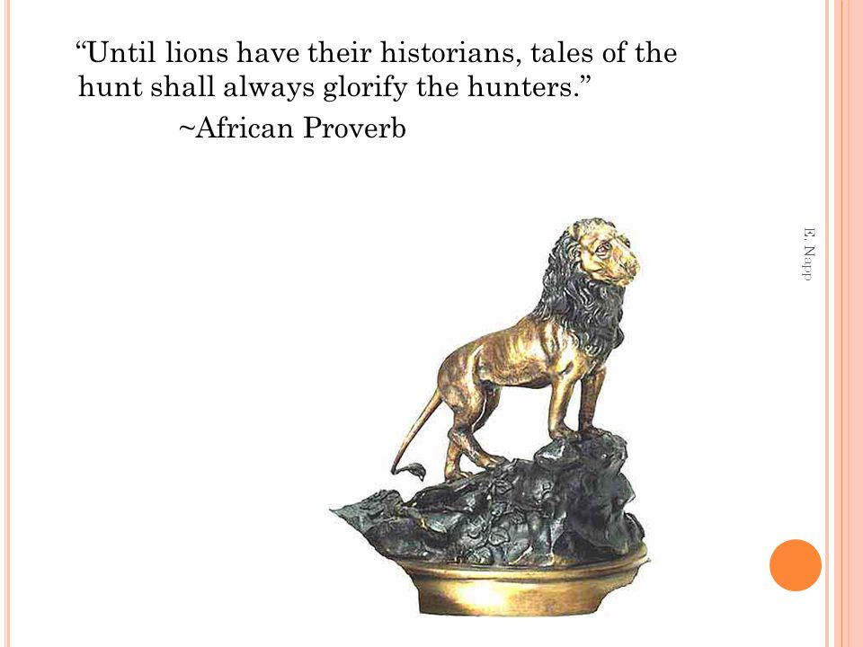 """Until lions have their historians, tales of the hunt shall always glorify the hunters."" ~African Proverb E. Napp"