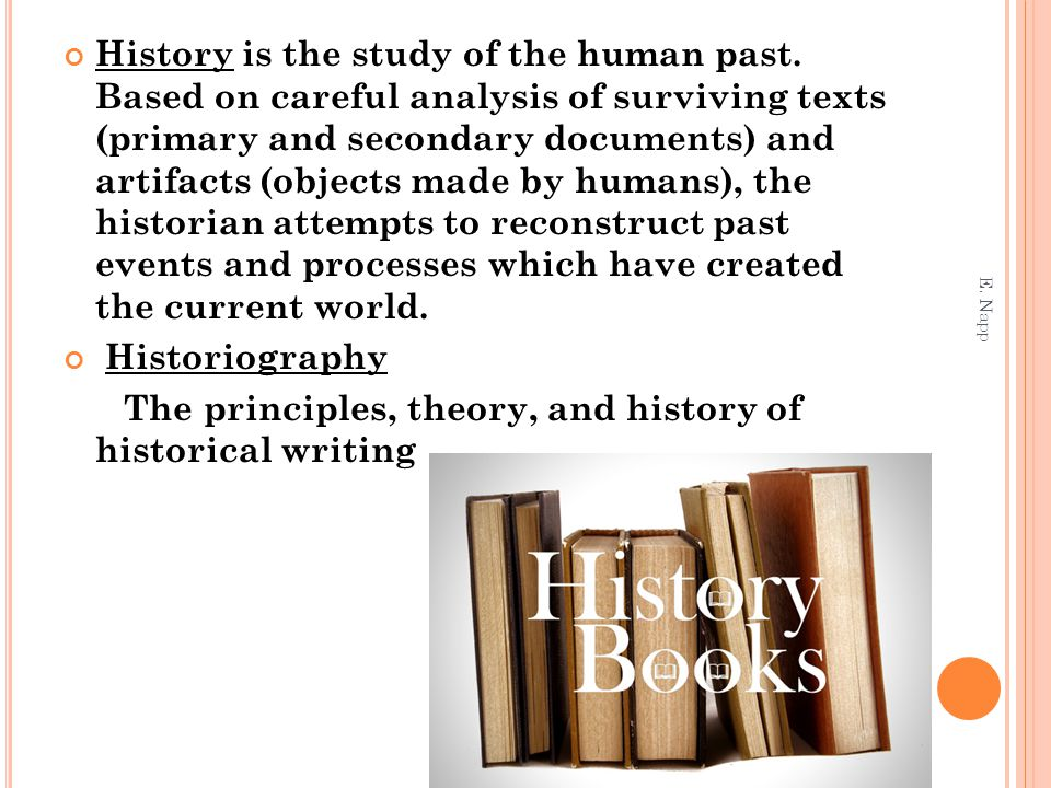 History is the study of the human past. Based on careful analysis of surviving texts (primary and secondary documents) and artifacts (objects made by