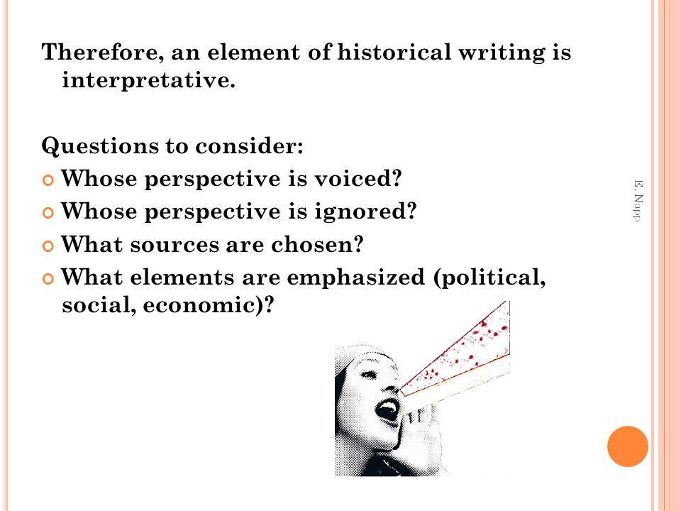 Therefore, an element of historical writing is interpretative. Questions to consider: Whose perspective is voiced? Whose perspective is ignored? What