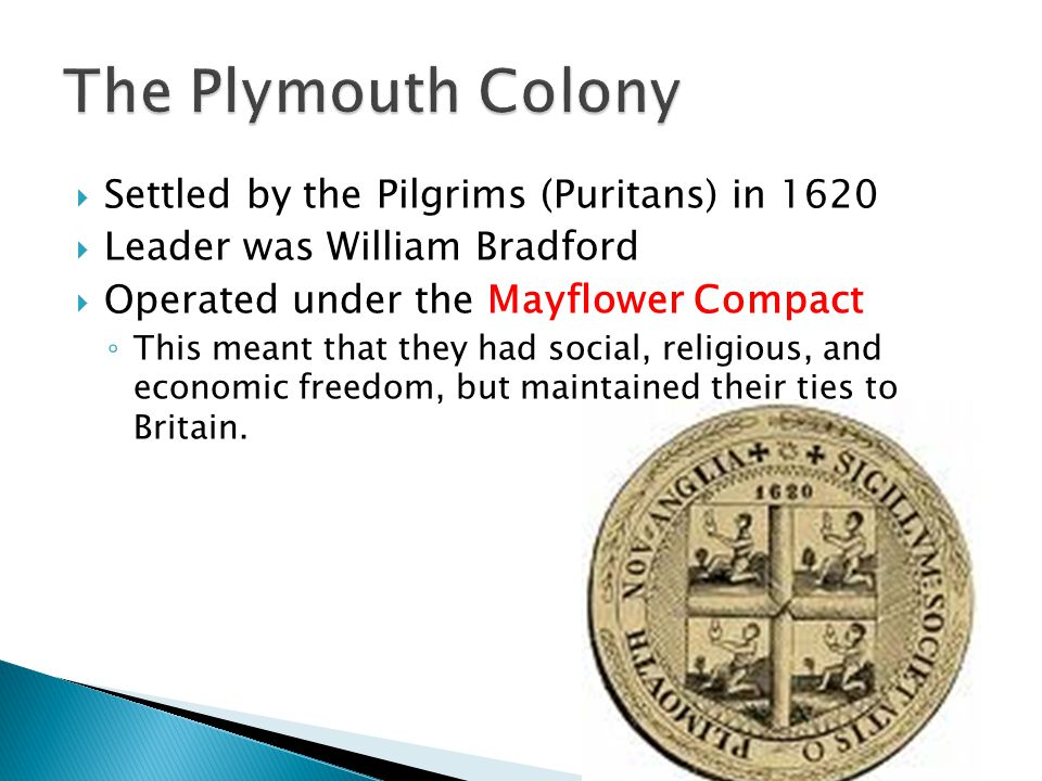  Settled by the Pilgrims (Puritans) in 1620  Leader was William Bradford  Operated under the Mayflower Compact ◦ This meant that they had social, religious, and economic freedom, but maintained their ties to Britain.