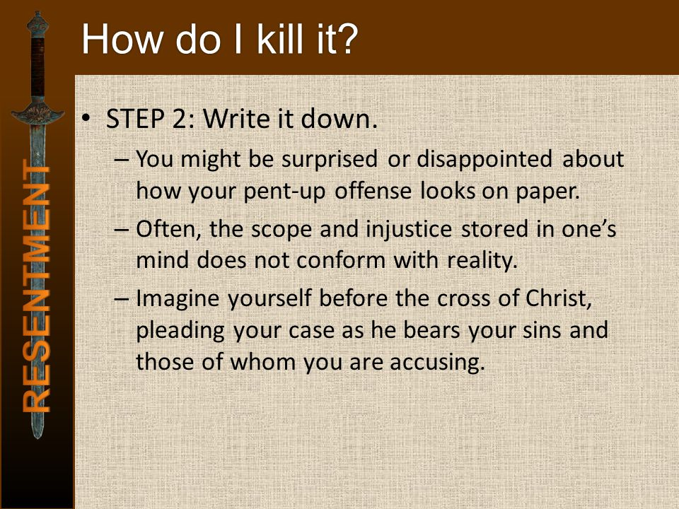 How do I kill it? STEP 2: Write it down. – You might be surprised or disappointed about how your pent-up offense looks on paper. – Often, the scope an
