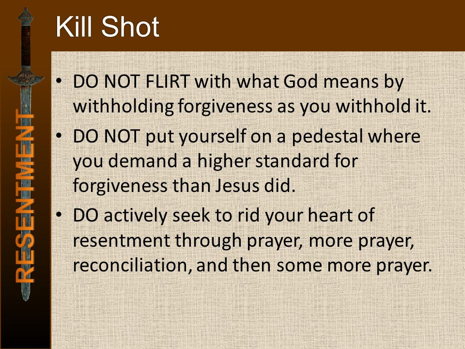 Kill Shot DO NOT FLIRT with what God means by withholding forgiveness as you withhold it. DO NOT put yourself on a pedestal where you demand a higher