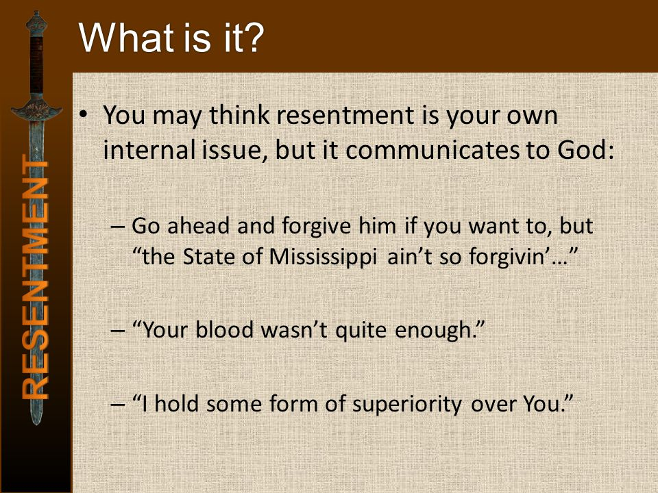 "What is it? You may think resentment is your own internal issue, but it communicates to God: – Go ahead and forgive him if you want to, but ""the State"