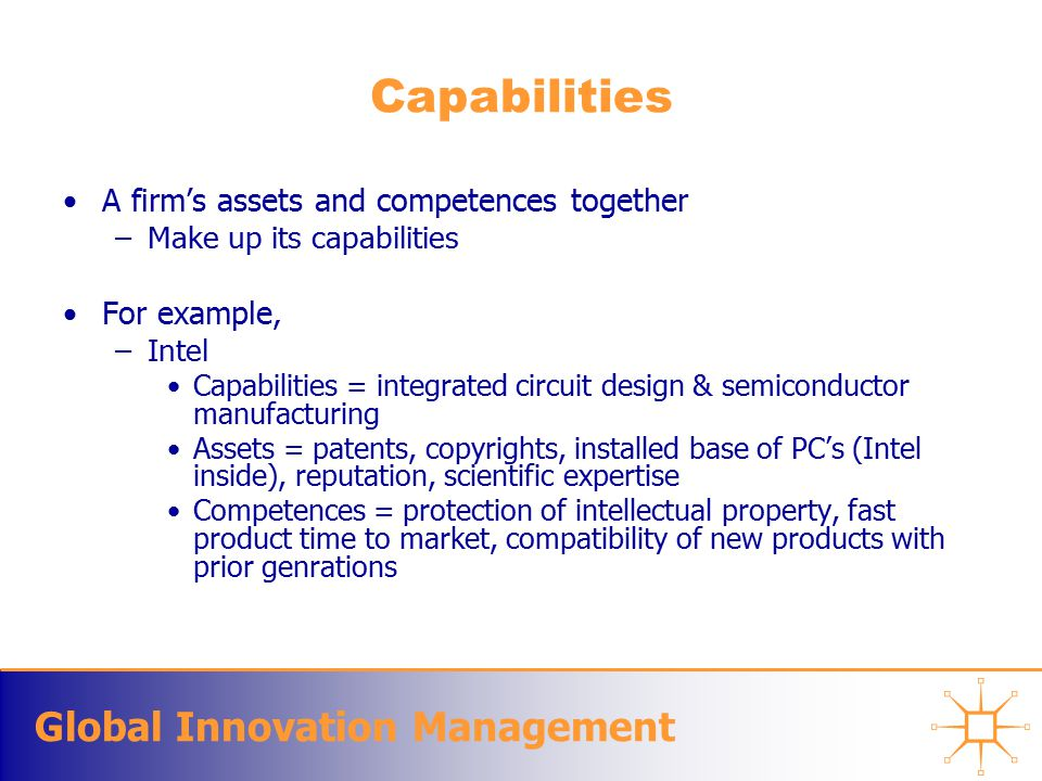 Global Innovation Management Capabilities A firm's assets and competences together –Make up its capabilities For example, –Intel Capabilities = integrated circuit design & semiconductor manufacturing Assets = patents, copyrights, installed base of PC's (Intel inside), reputation, scientific expertise Competences = protection of intellectual property, fast product time to market, compatibility of new products with prior genrations