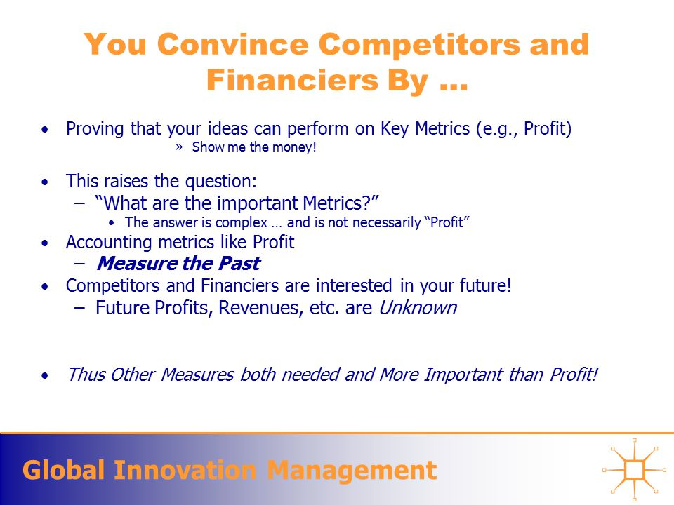 Global Innovation Management You Convince Competitors and Financiers By … Proving that your ideas can perform on Key Metrics (e.g., Profit) »Show me the money.