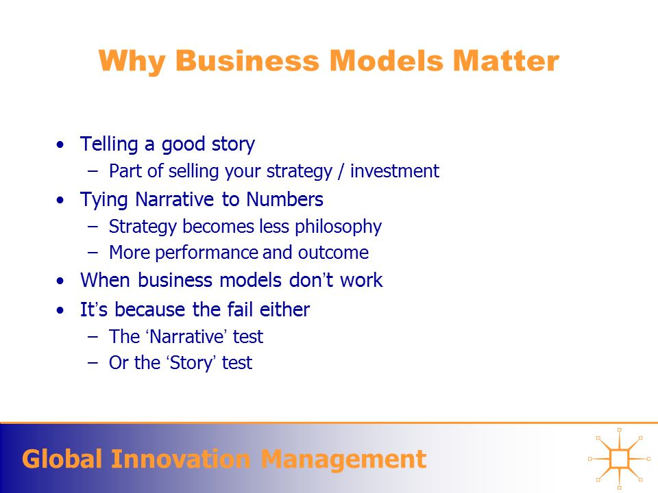 Global Innovation Management Why Business Models Matter Telling a good story –Part of selling your strategy / investment Tying Narrative to Numbers –Strategy becomes less philosophy –More performance and outcome When business models don't work It's because the fail either –The 'Narrative' test –Or the 'Story' test