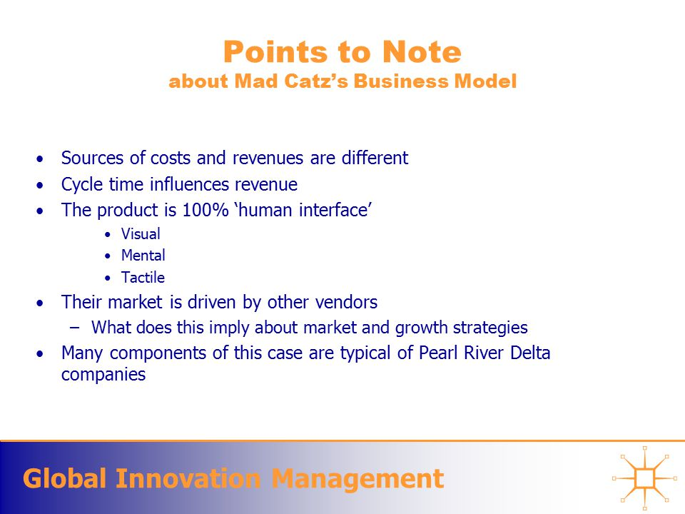 Global Innovation Management Points to Note about Mad Catz's Business Model Sources of costs and revenues are different Cycle time influences revenue The product is 100% 'human interface' Visual Mental Tactile Their market is driven by other vendors –What does this imply about market and growth strategies Many components of this case are typical of Pearl River Delta companies