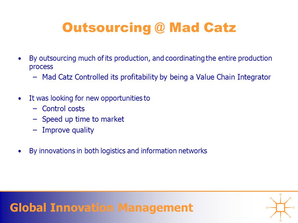 Global Innovation Management Outsourcing @ Mad Catz By outsourcing much of its production, and coordinating the entire production process –Mad Catz Controlled its profitability by being a Value Chain Integrator It was looking for new opportunities to –Control costs –Speed up time to market –Improve quality By innovations in both logistics and information networks