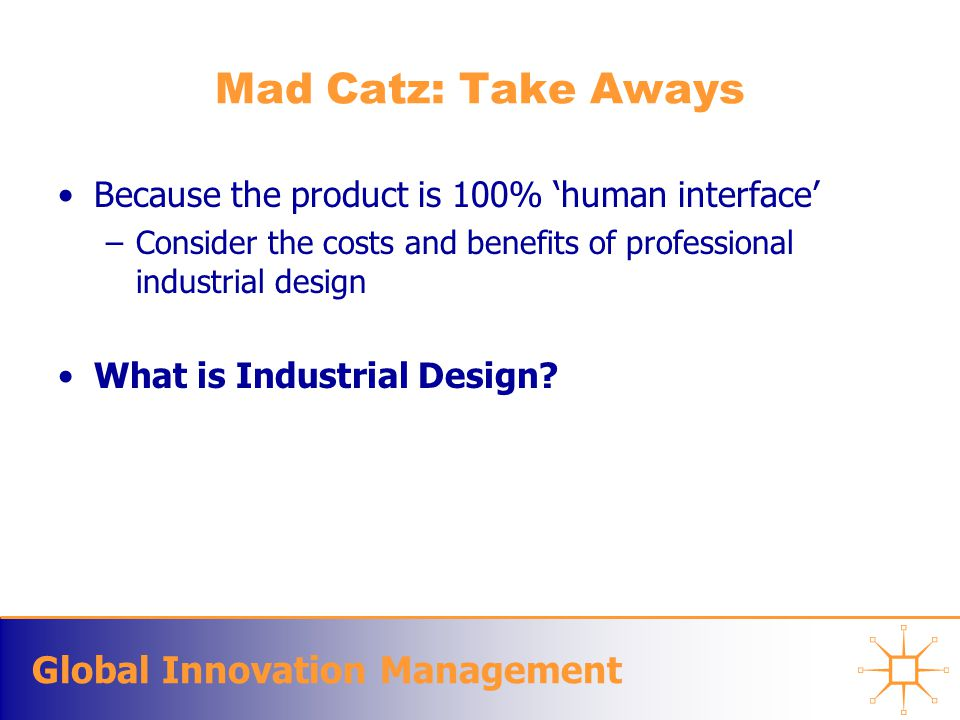 Global Innovation Management Mad Catz: Take Aways Because the product is 100% 'human interface' –Consider the costs and benefits of professional industrial design What is Industrial Design