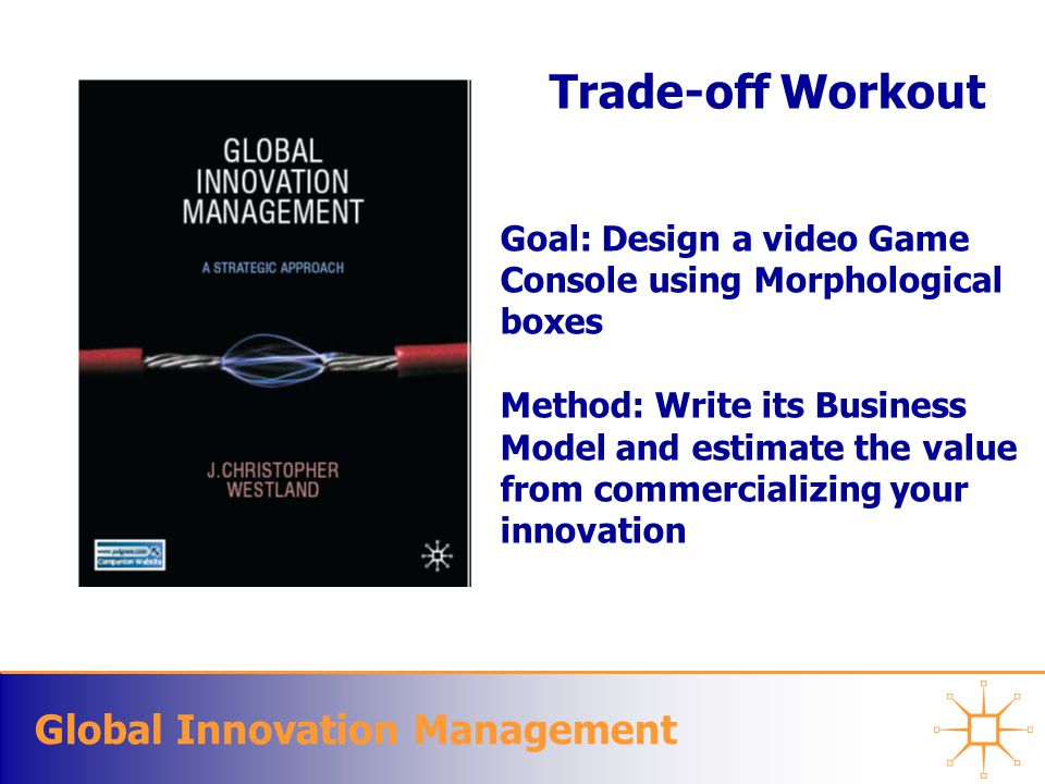 Global Innovation Management Trade-off Workout Goal: Design a video Game Console using Morphological boxes Method: Write its Business Model and estimate the value from commercializing your innovation
