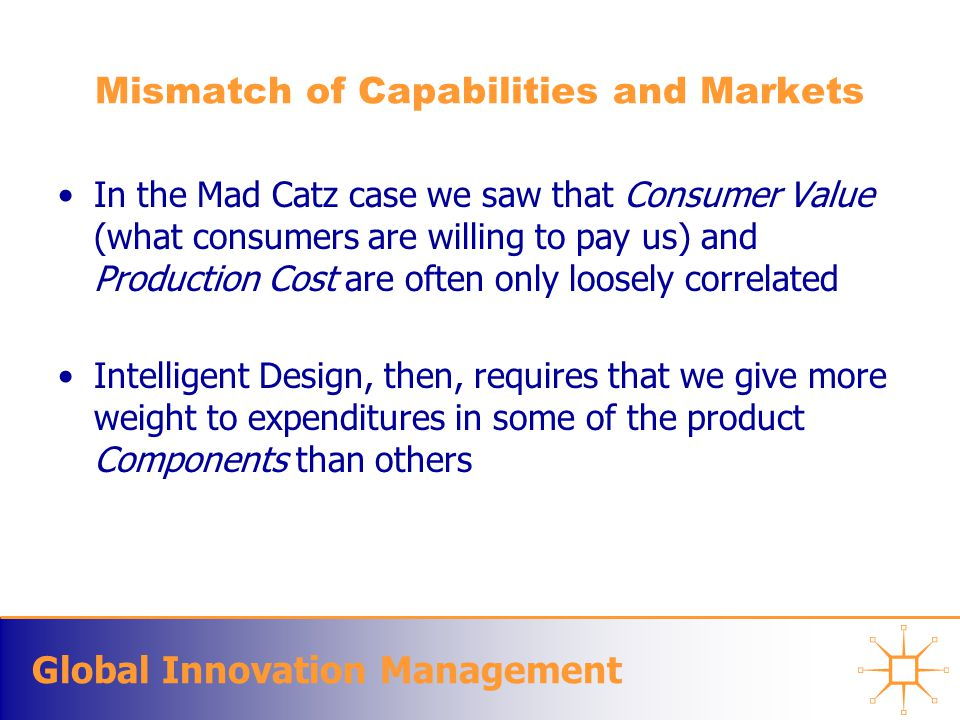 Global Innovation Management Mismatch of Capabilities and Markets In the Mad Catz case we saw that Consumer Value (what consumers are willing to pay us) and Production Cost are often only loosely correlated Intelligent Design, then, requires that we give more weight to expenditures in some of the product Components than others