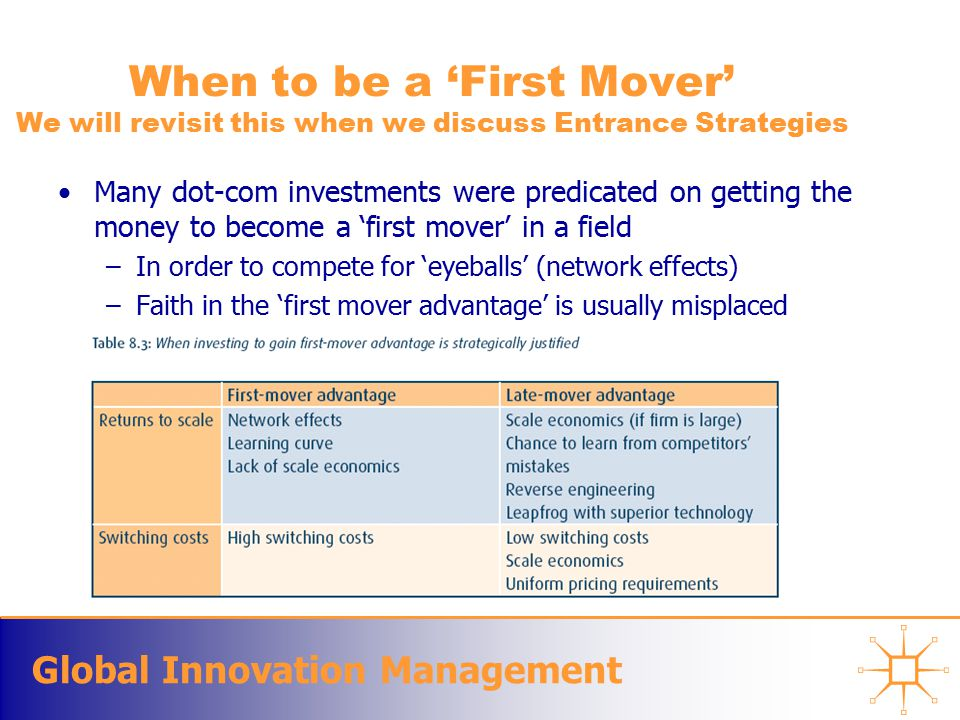 Global Innovation Management When to be a 'First Mover' We will revisit this when we discuss Entrance Strategies Many dot-com investments were predicated on getting the money to become a 'first mover' in a field –In order to compete for 'eyeballs' (network effects) –Faith in the 'first mover advantage' is usually misplaced