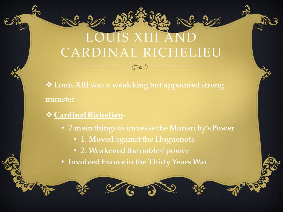 LOUIS XIII AND CARDINAL RICHELIEU  Louis XIII was a weak king but appointed strong minister  Cardinal Richelieu- 2 main things to increase the Monar