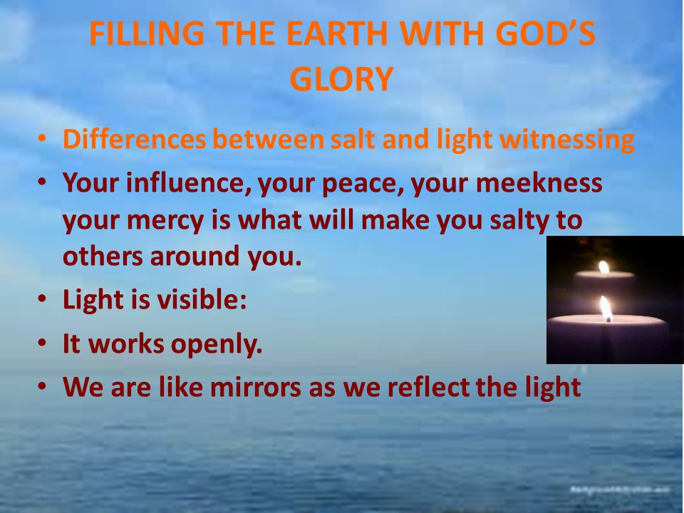 FILLING THE EARTH WITH GOD'S GLORY Differences between salt and light witnessing Your influence, your peace, your meekness your mercy is what will mak