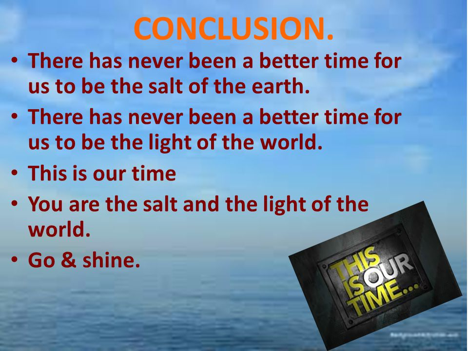 CONCLUSION. There has never been a better time for us to be the salt of the earth. There has never been a better time for us to be the light of the wo