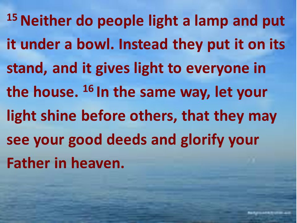 15 Neither do people light a lamp and put it under a bowl. Instead they put it on its stand, and it gives light to everyone in the house. 16 In the sa