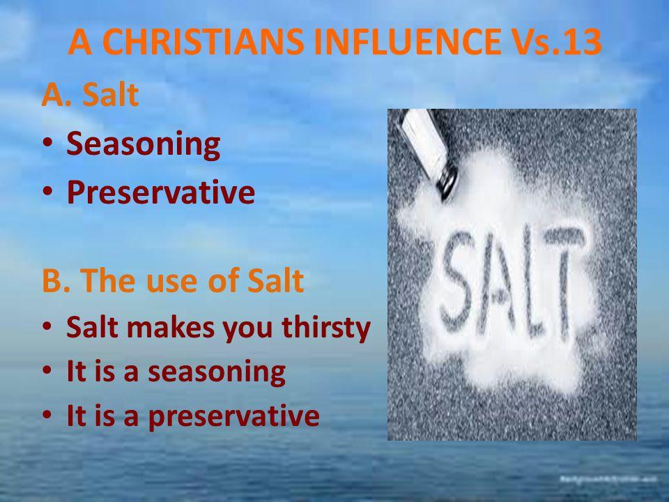 A CHRISTIANS INFLUENCE Vs.13 A. Salt Seasoning Preservative B. The use of Salt Salt makes you thirsty It is a seasoning It is a preservative