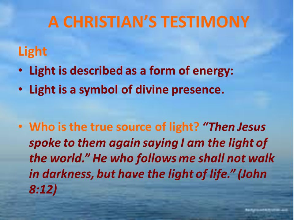 """A CHRISTIAN'S TESTIMONY Light Light is described as a form of energy: Light is a symbol of divine presence. Who is the true source of light? """"Then Jes"""