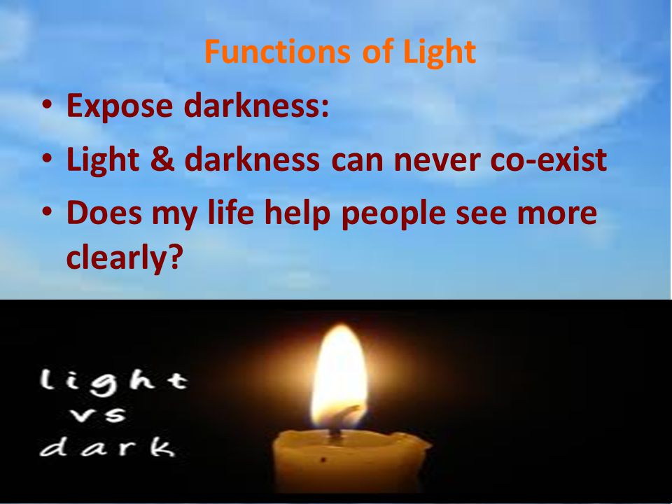 Functions of Light Expose darkness: Light & darkness can never co-exist Does my life help people see more clearly?