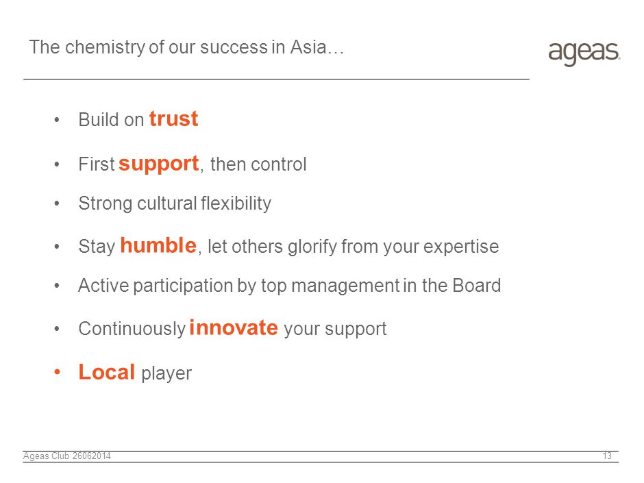 The chemistry of our success in Asia… Build on trust First support, then control Strong cultural flexibility Stay humble, let others glorify from your