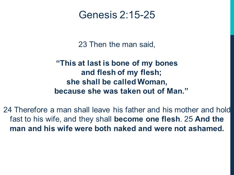 Genesis 2:15-25 23 Then the man said, This at last is bone of my bones and flesh of my flesh; she shall be called Woman, because she was taken out of Man. 24 Therefore a man shall leave his father and his mother and hold fast to his wife, and they shall become one flesh.