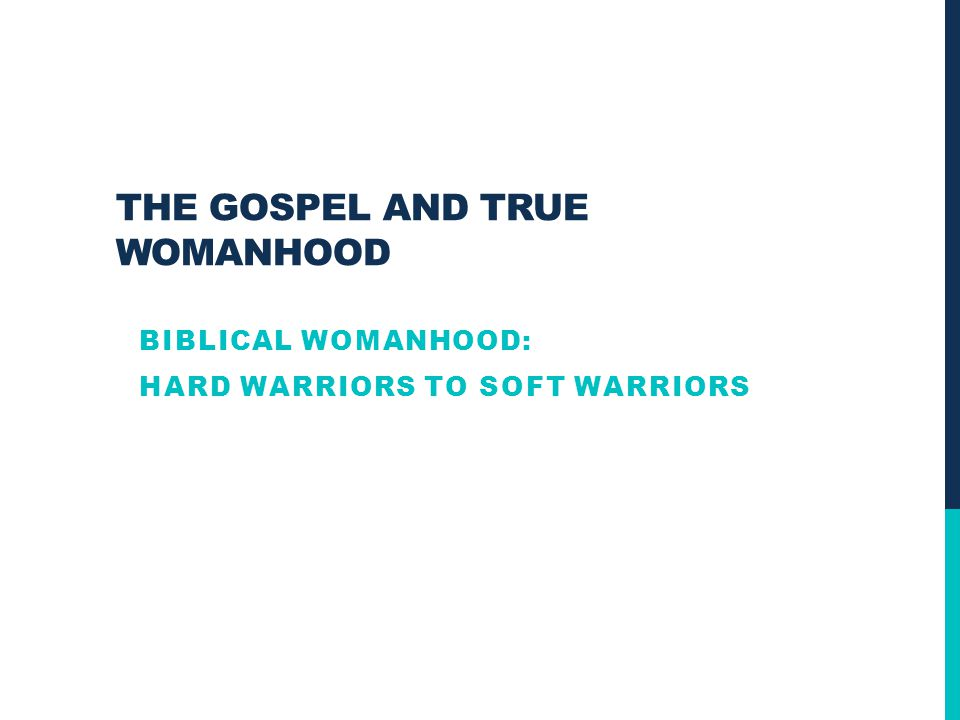 THE GOSPEL AND TRUE WOMANHOOD BIBLICAL WOMANHOOD: HARD WARRIORS TO SOFT WARRIORS