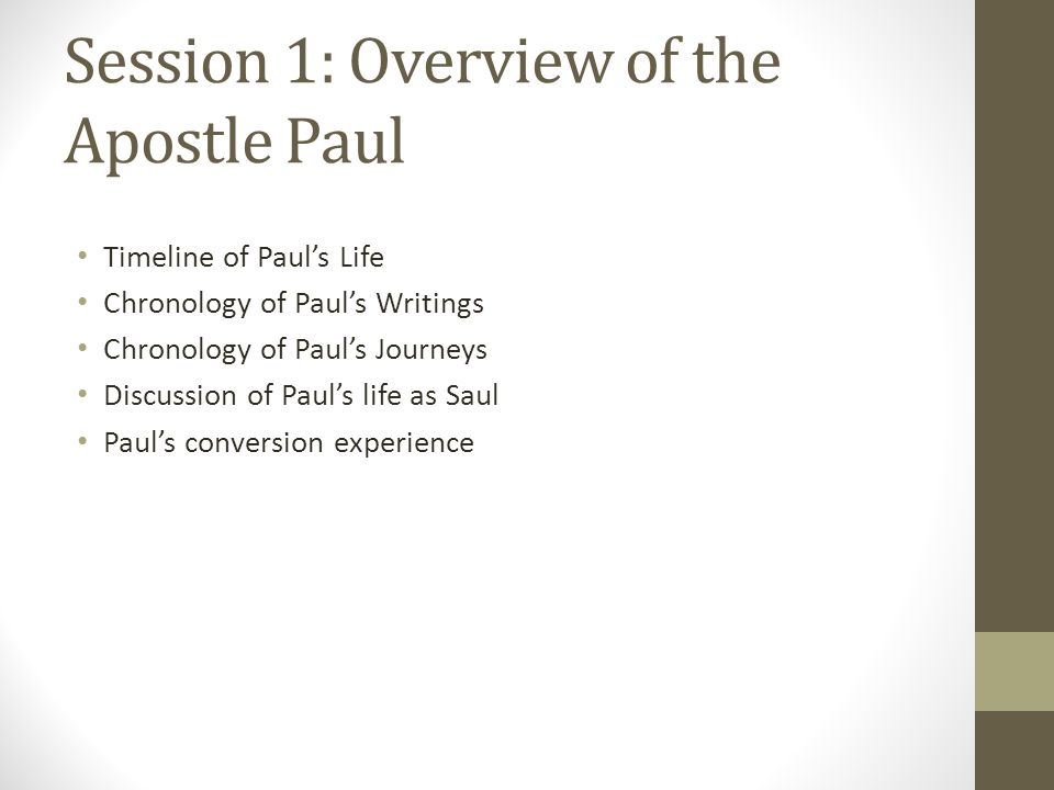 Session 1: Overview of the Apostle Paul Timeline of Paul's Life Chronology of Paul's Writings Chronology of Paul's Journeys Discussion of Paul's life as Saul Paul's conversion experience